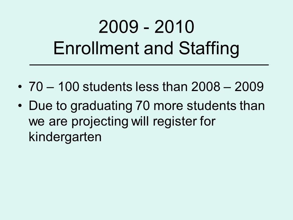 2009 - 2010 Enrollment and Staffing 70 – 100 students less than 2008 – 2009 Due to graduating 70 more students than we are projecting will register for kindergarten