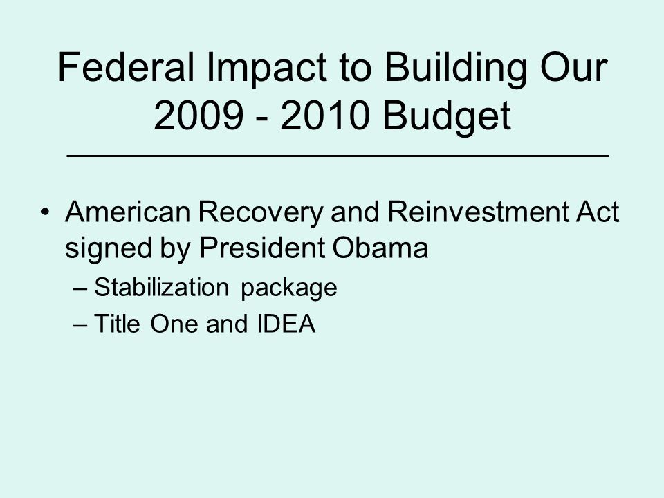 Federal Impact to Building Our 2009 - 2010 Budget American Recovery and Reinvestment Act signed by President Obama –Stabilization package –Title One and IDEA
