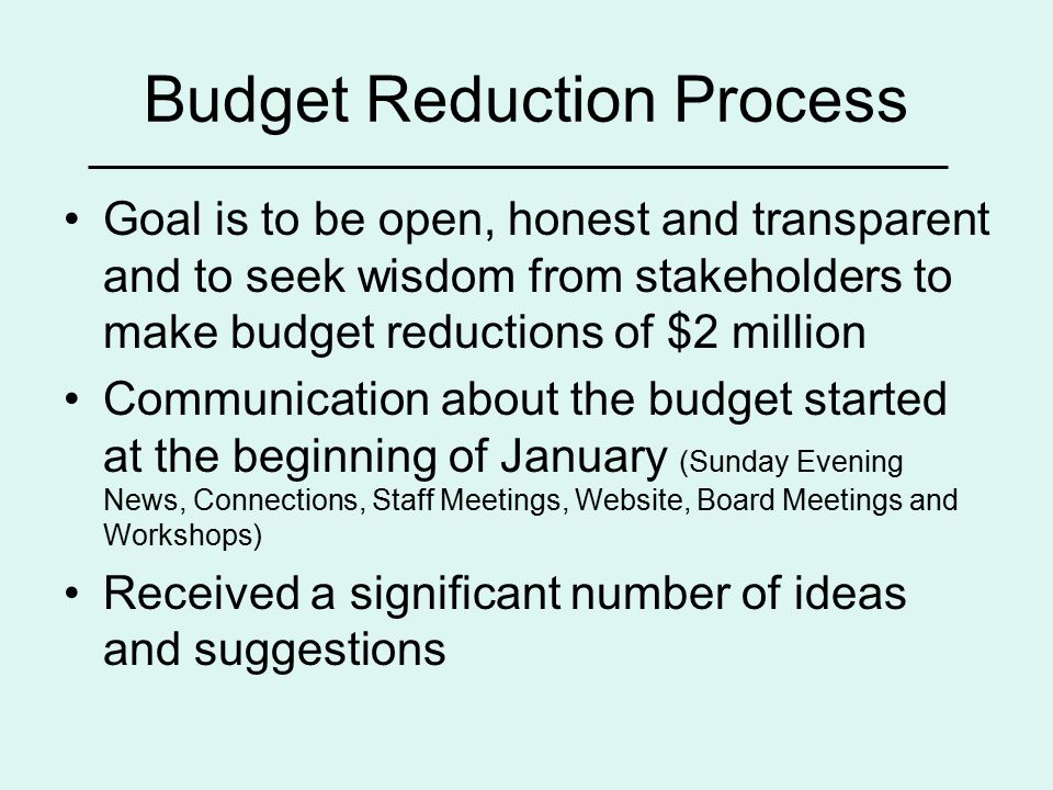 Budget Reduction Process Goal is to be open, honest and transparent and to seek wisdom from stakeholders to make budget reductions of $2 million Communication about the budget started at the beginning of January (Sunday Evening News, Connections, Staff Meetings, Website, Board Meetings and Workshops) Received a significant number of ideas and suggestions