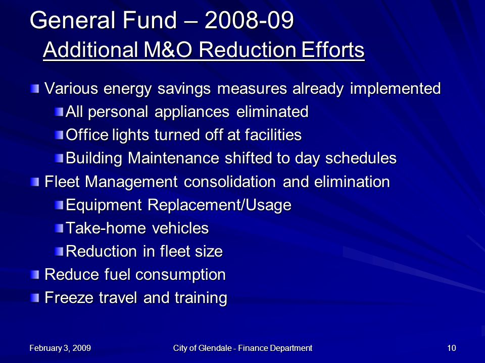 February 3, 2009 City of Glendale - Finance Department 10 General Fund – 2008-09 Additional M&O Reduction Efforts Various energy savings measures already implemented All personal appliances eliminated Office lights turned off at facilities Building Maintenance shifted to day schedules Fleet Management consolidation and elimination Equipment Replacement/Usage Take-home vehicles Reduction in fleet size Reduce fuel consumption Freeze travel and training