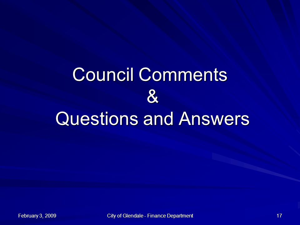 February 3, 2009 City of Glendale - Finance Department 17 Council Comments & Questions and Answers
