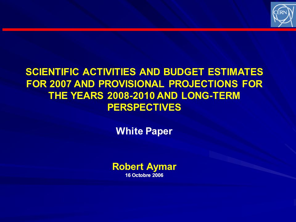 SCIENTIFIC ACTIVITIES AND BUDGET ESTIMATES FOR 2007 AND PROVISIONAL PROJECTIONS FOR THE YEARS 2008-2010 AND LONG-TERM PERSPECTIVES White Paper Robert Aymar 16 Octobre 2006