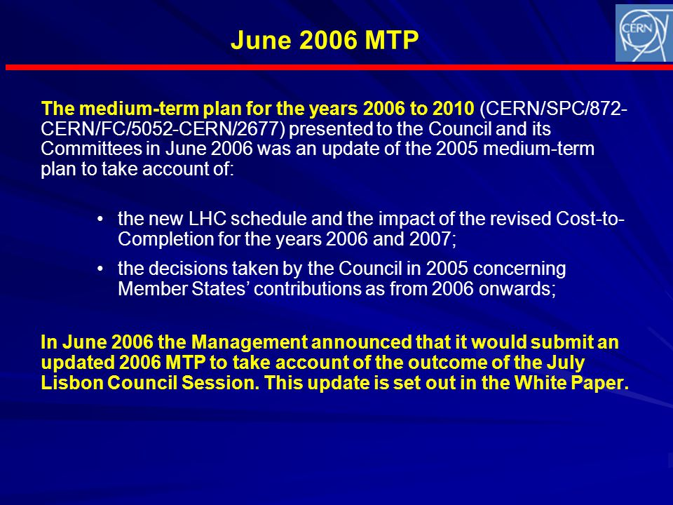 Financial position of the Organization (June 2006 MTP) Consequences of the 1996 decision on the LHC: –scheduled drastic reduction in manpower and budget resources up to 2010; –financial crisis of 2002; –rescheduling of LHC completion; –covering of the financial shortfall with a Budget deficit financed by EIB and short-term bank loans to be repaid up to 2011; –computing needs not identified or costed at the time of LHC approval; resources shortfall for LCG-2, to be found within existing Budget resources.