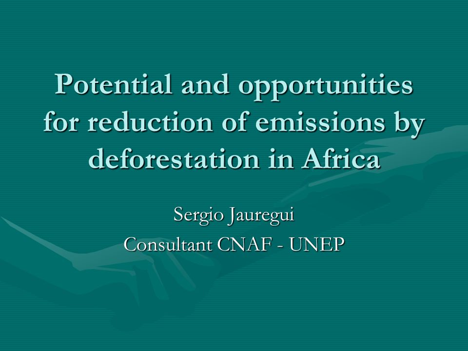 Potential and opportunities for reduction of emissions by deforestation in Africa Sergio Jauregui Consultant CNAF - UNEP