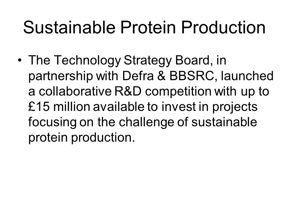 Sustainable Protein Production The Technology Strategy Board, in partnership with Defra & BBSRC, launched a collaborative R&D competition with up to £15 million available to invest in projects focusing on the challenge of sustainable protein production.
