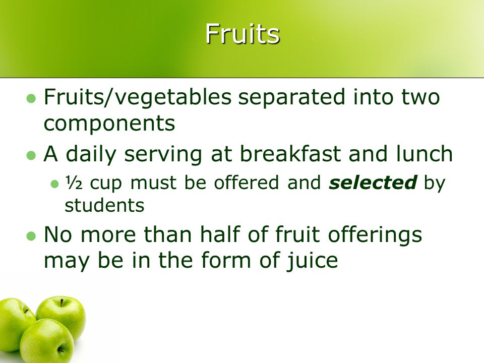Fruits Fruits/vegetables separated into two components A daily serving at breakfast and lunch ½ cup must be offered and selected by students No more than half of fruit offerings may be in the form of juice