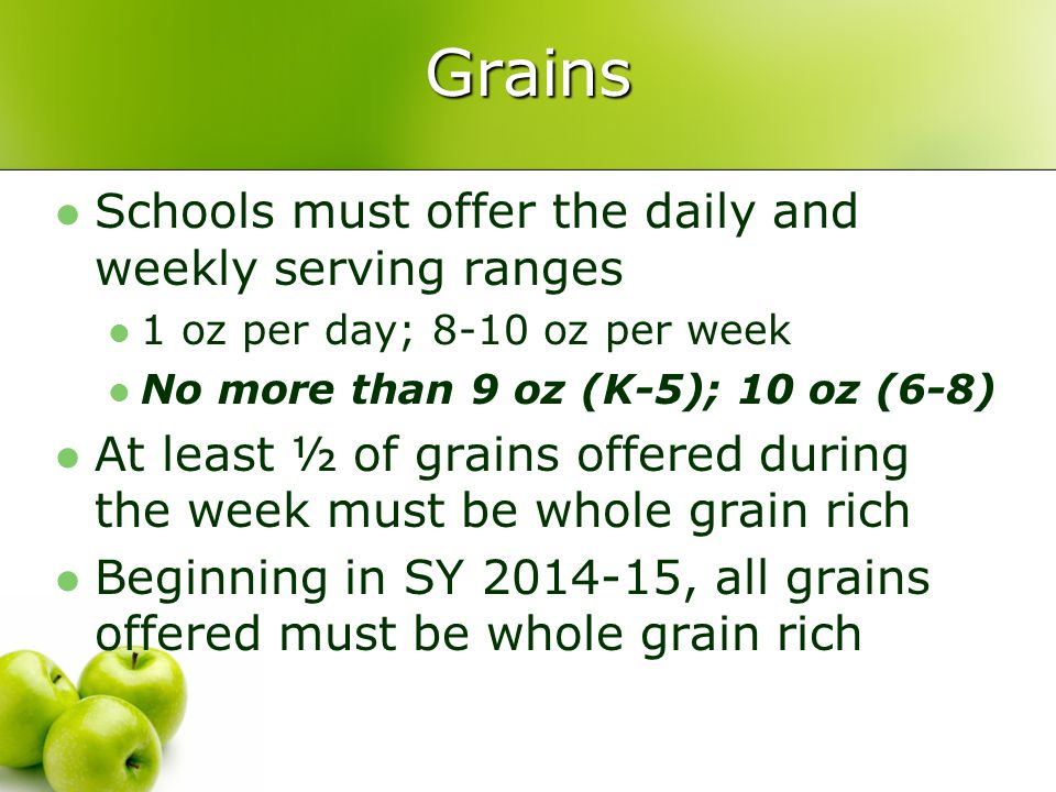 Grains Schools must offer the daily and weekly serving ranges 1 oz per day; 8-10 oz per week No more than 9 oz (K-5); 10 oz (6-8) At least ½ of grains offered during the week must be whole grain rich Beginning in SY 2014-15, all grains offered must be whole grain rich
