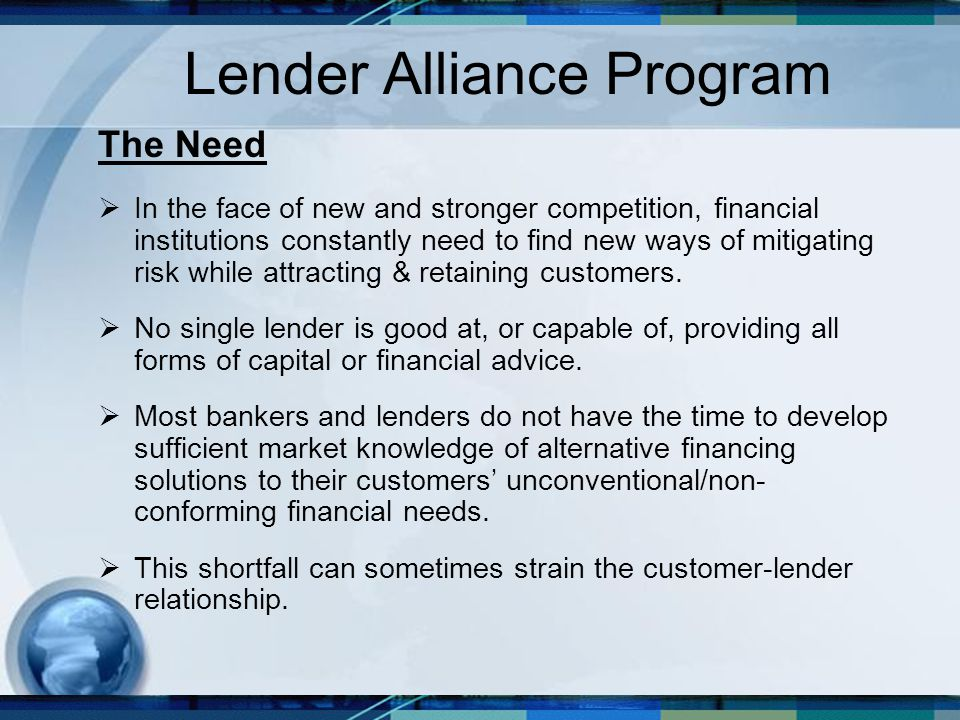 Lender Alliance Program The Need  In the face of new and stronger competition, financial institutions constantly need to find new ways of mitigating risk while attracting & retaining customers.