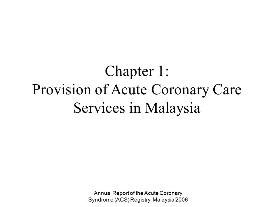 Annual Report of the Acute Coronary Syndrome (ACS) Registry, Malaysia 2006 In 2006, there are 73 coronary care units (CCU) in Malaysia The incidence of ACS admission was therefore 47.1 per 100,000 population in 2006 The estimate of the incidence of coronary heart disease (CHD) in Malaysia is 141 per 100,000 population Over 4000 ACS being denied admission into its CCU in 2006.