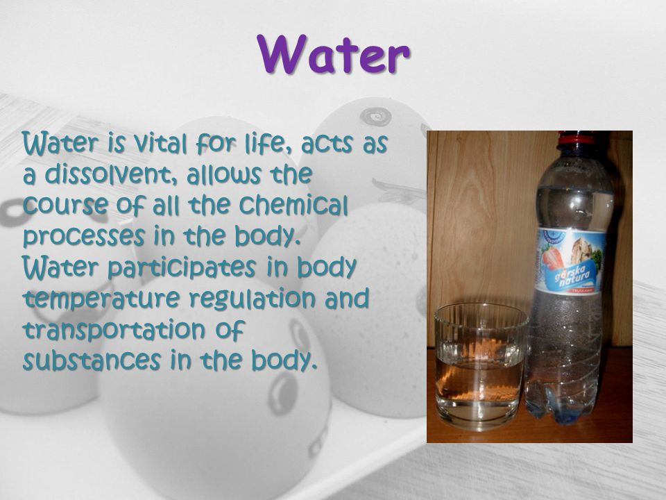 Water Water is vital for life, acts as a dissolvent, allows the course of all the chemical processes in the body.