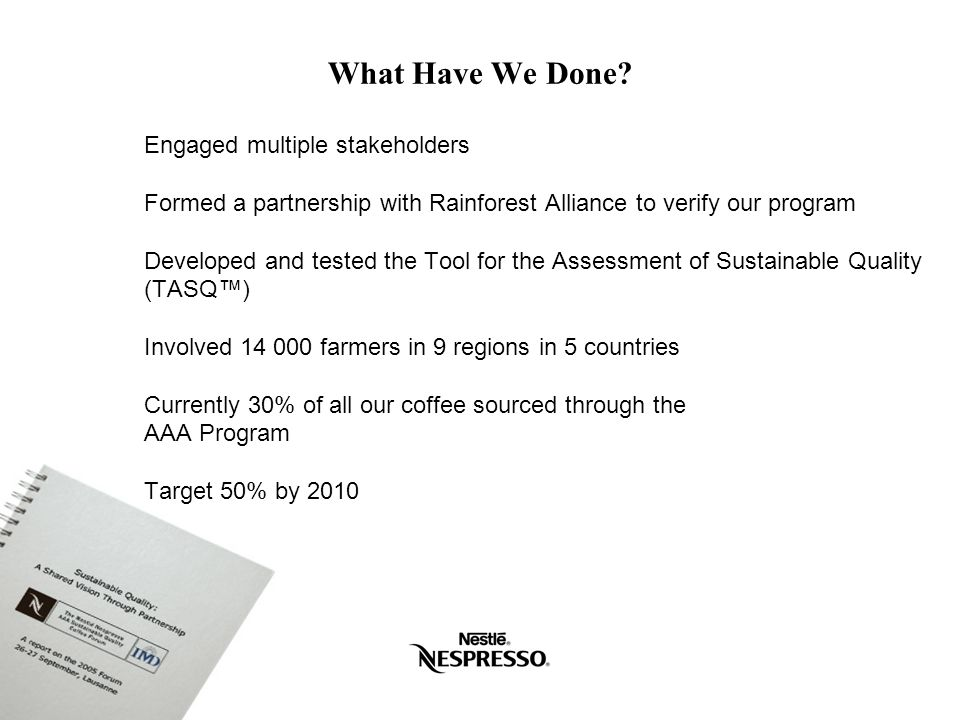 A unique sustainable quality assessment tool tailored to our business model Co-developed with the Sustainable Agriculture Network Flexible for the varying needs of individual regions Based on Rainforest Alliance sustainability indicators and Nespresso quality indicators