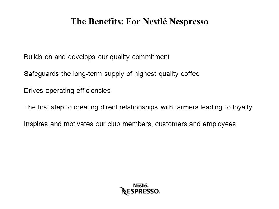 The Benefits: For Nestlé Nespresso Builds on and develops our quality commitment Safeguards the long-term supply of highest quality coffee Drives oper