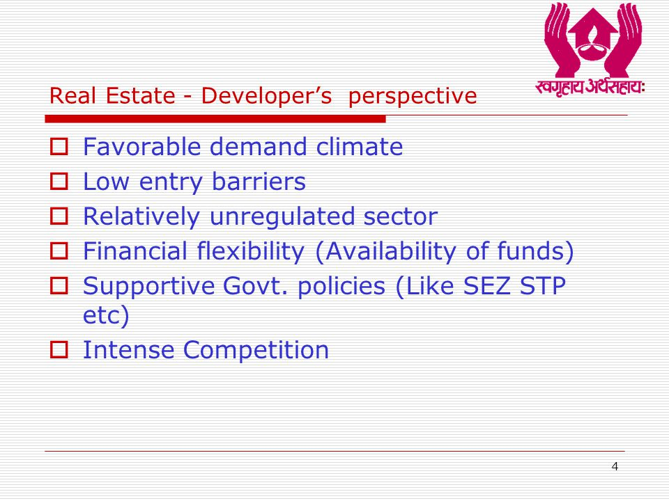 4 Real Estate - Developer's perspective  Favorable demand climate  Low entry barriers  Relatively unregulated sector  Financial flexibility (Availability of funds)  Supportive Govt.