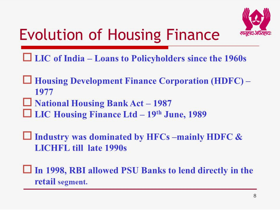 8 Evolution of Housing Finance  LIC of India – Loans to Policyholders since the 1960s  Housing Development Finance Corporation (HDFC) – 1977  National Housing Bank Act – 1987  LIC Housing Finance Ltd – 19 th June, 1989  Industry was dominated by HFCs –mainly HDFC & LICHFL till late 1990s  In 1998, RBI allowed PSU Banks to lend directly in the retail segment.
