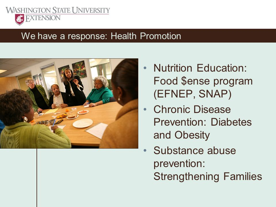 We have a response: Health Promotion Nutrition Education: Food $ense program (EFNEP, SNAP) Chronic Disease Prevention: Diabetes and Obesity Substance abuse prevention: Strengthening Families