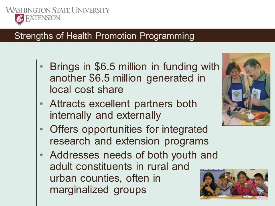 Strengths of Health Promotion Programming Brings in $6.5 million in funding with another $6.5 million generated in local cost share Attracts excellent partners both internally and externally Offers opportunities for integrated research and extension programs Addresses needs of both youth and adult constituents in rural and urban counties, often in marginalized groups