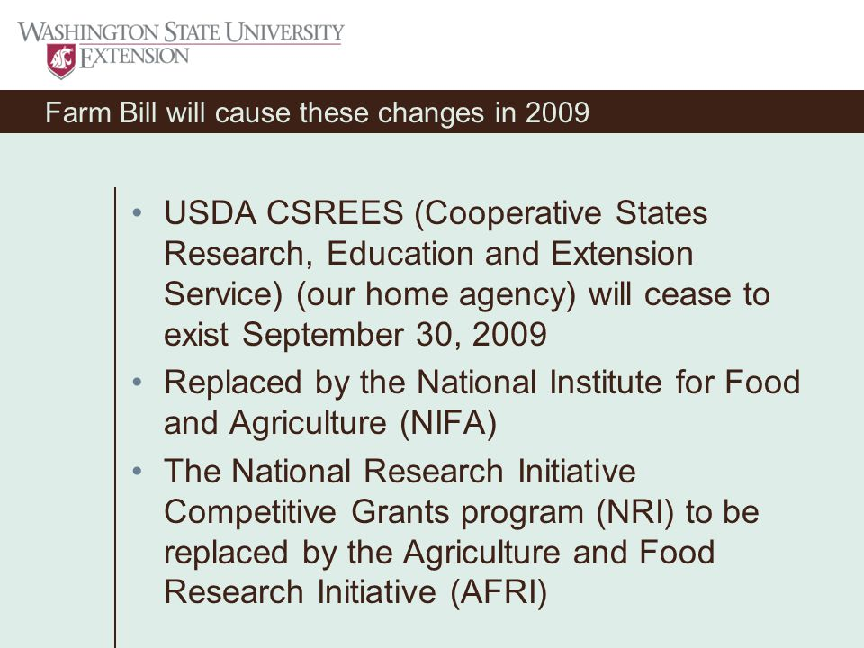 Farm Bill will cause these changes in 2009 USDA CSREES (Cooperative States Research, Education and Extension Service) (our home agency) will cease to exist September 30, 2009 Replaced by the National Institute for Food and Agriculture (NIFA) The National Research Initiative Competitive Grants program (NRI) to be replaced by the Agriculture and Food Research Initiative (AFRI)