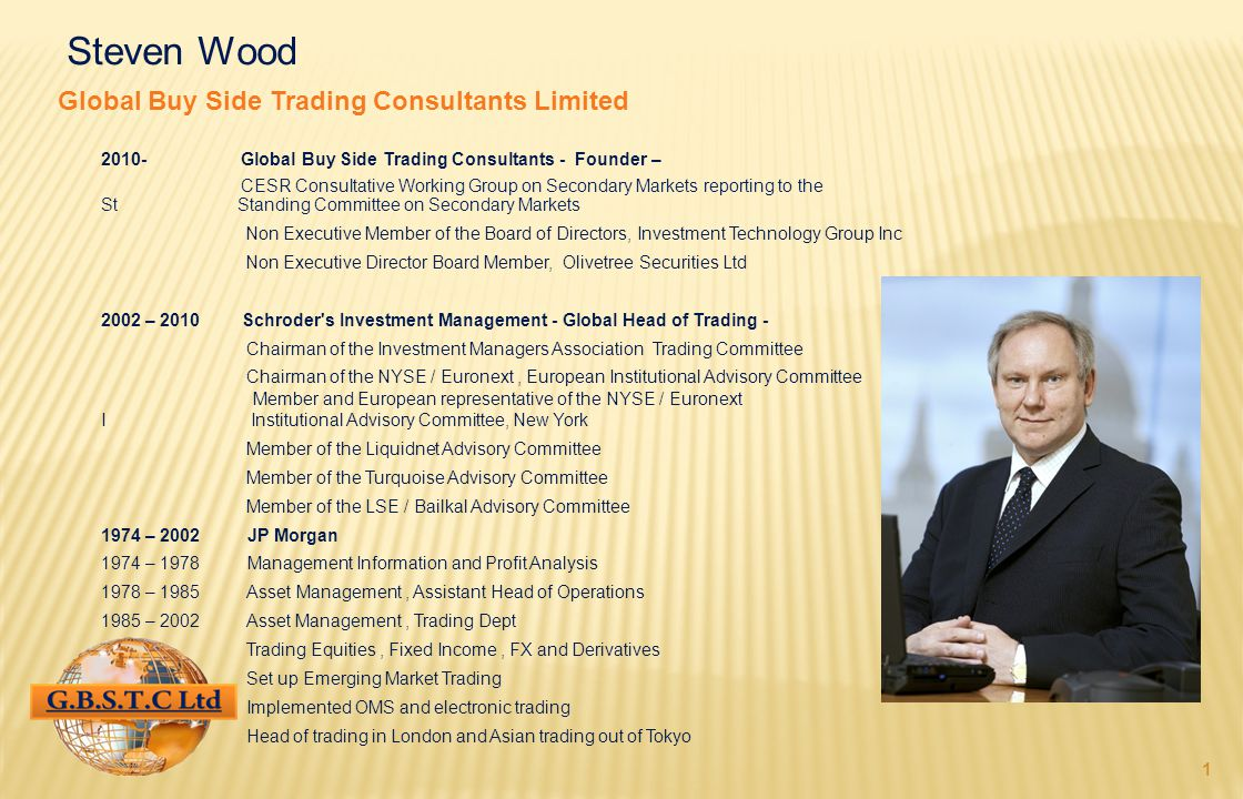 1 Steven Wood Global Buy Side Trading Consultants Limited 2010- Global Buy Side Trading Consultants - Founder – CESR Consultative Working Group on Secondary Markets reporting to the St Standing Committee on Secondary Markets Non Executive Member of the Board of Directors, Investment Technology Group Inc Non Executive Director Board Member, Olivetree Securities Ltd 2002 – 2010 Schroder s Investment Management - Global Head of Trading - Chairman of the Investment Managers Association Trading Committee Chairman of the NYSE / Euronext, European Institutional Advisory Committee Member and European representative of the NYSE / Euronext I Institutional Advisory Committee, New York Member of the Liquidnet Advisory Committee Member of the Turquoise Advisory Committee Member of the LSE / Bailkal Advisory Committee 1974 – 2002 JP Morgan 1974 – 1978 Management Information and Profit Analysis 1978 – 1985 Asset Management, Assistant Head of Operations 1985 – 2002Asset Management, Trading Dept Trading Equities, Fixed Income, FX and Derivatives Set up Emerging Market Trading Implemented OMS and electronic trading Head of trading in London and Asian trading out of Tokyo