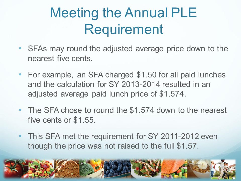 Meeting the Annual PLE Requirement SFAs may round the adjusted average price down to the nearest five cents.