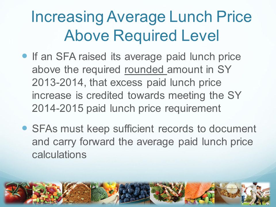 Increasing Average Lunch Price Above Required Level If an SFA raised its average paid lunch price above the required rounded amount in SY 2013-2014, that excess paid lunch price increase is credited towards meeting the SY 2014-2015 paid lunch price requirement SFAs must keep sufficient records to document and carry forward the average paid lunch price calculations 13