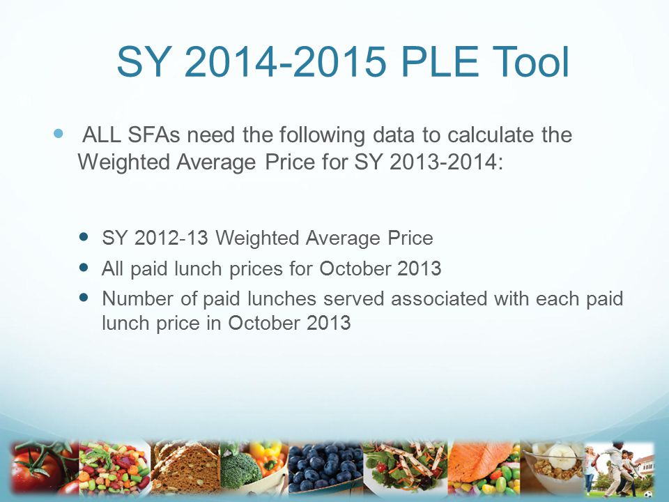 SY 2014-2015 PLE Tool ALL SFAs need the following data to calculate the Weighted Average Price for SY 2013-2014: SY 2012-13 Weighted Average Price All paid lunch prices for October 2013 Number of paid lunches served associated with each paid lunch price in October 2013 21