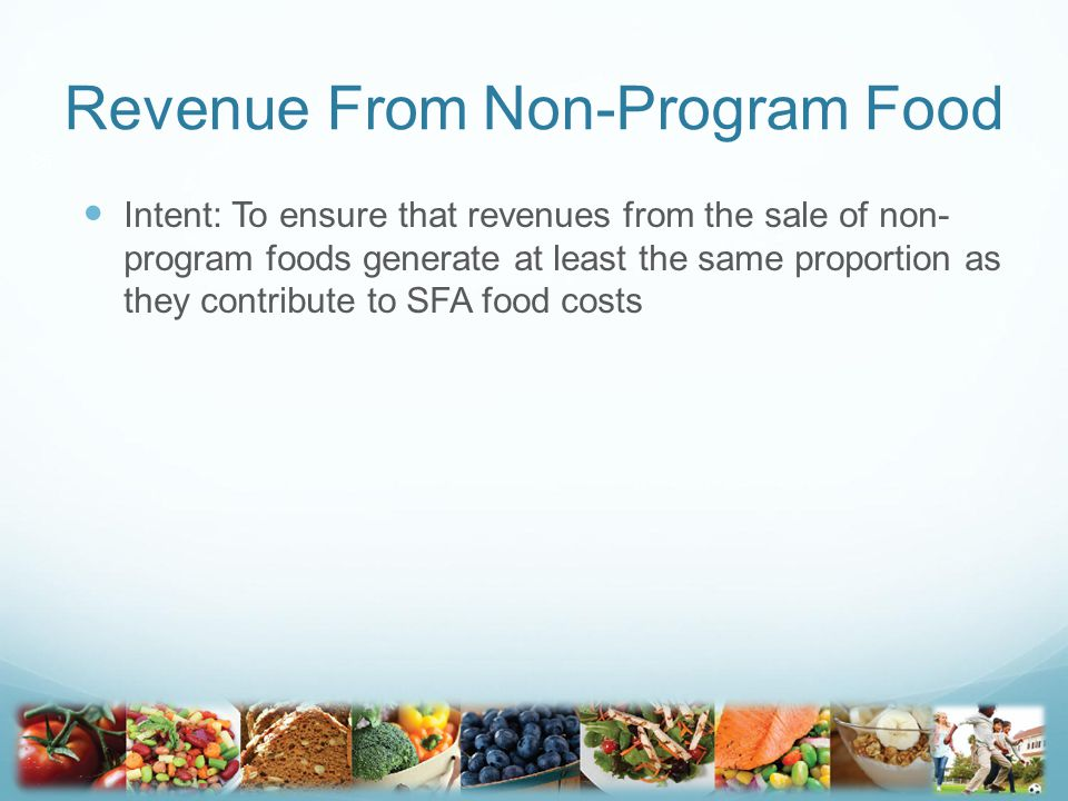 Revenue From Non-Program Food Intent: To ensure that revenues from the sale of non- program foods generate at least the same proportion as they contribute to SFA food costs 25