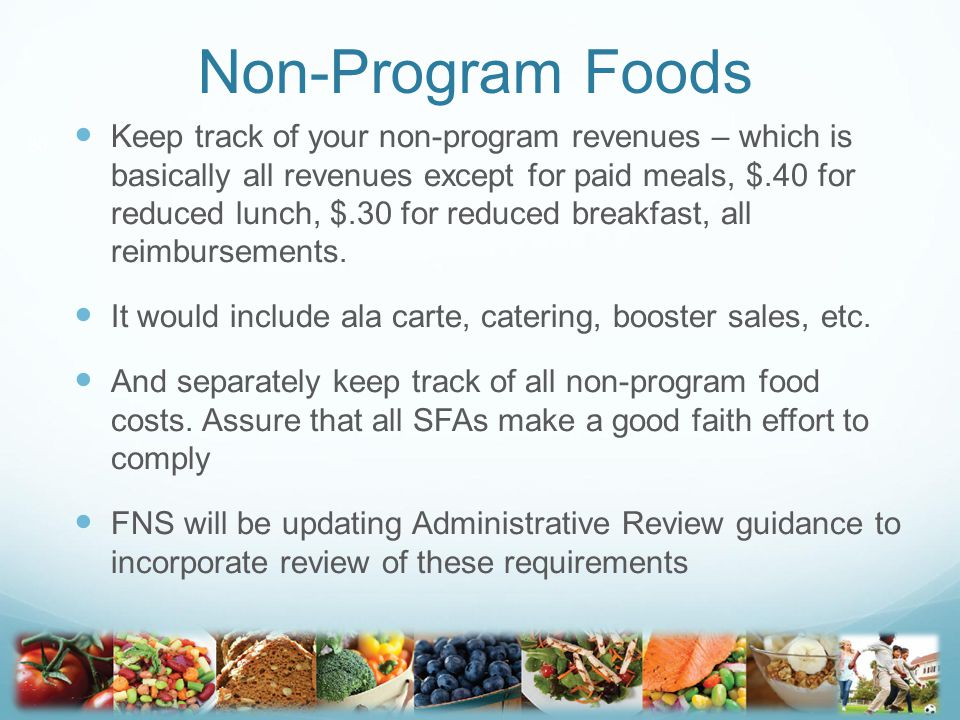 Non-Program Foods Keep track of your non-program revenues – which is basically all revenues except for paid meals, $.40 for reduced lunch, $.30 for re
