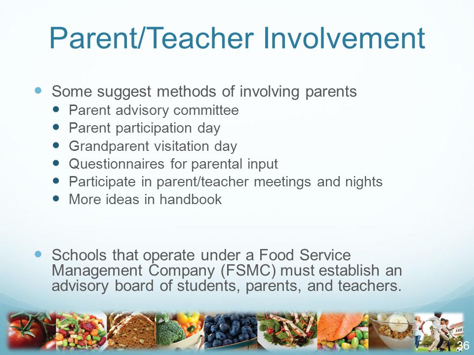Parent/Teacher Involvement Some suggest methods of involving parents Parent advisory committee Parent participation day Grandparent visitation day Questionnaires for parental input Participate in parent/teacher meetings and nights More ideas in handbook Schools that operate under a Food Service Management Company (FSMC) must establish an advisory board of students, parents, and teachers.