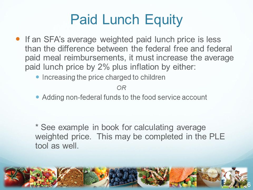 If an SFA's average weighted paid lunch price is less than the difference between the federal free and federal paid meal reimbursements, it must increase the average paid lunch price by 2% plus inflation by either: Increasing the price charged to children OR Adding non-federal funds to the food service account * See example in book for calculating average weighted price.