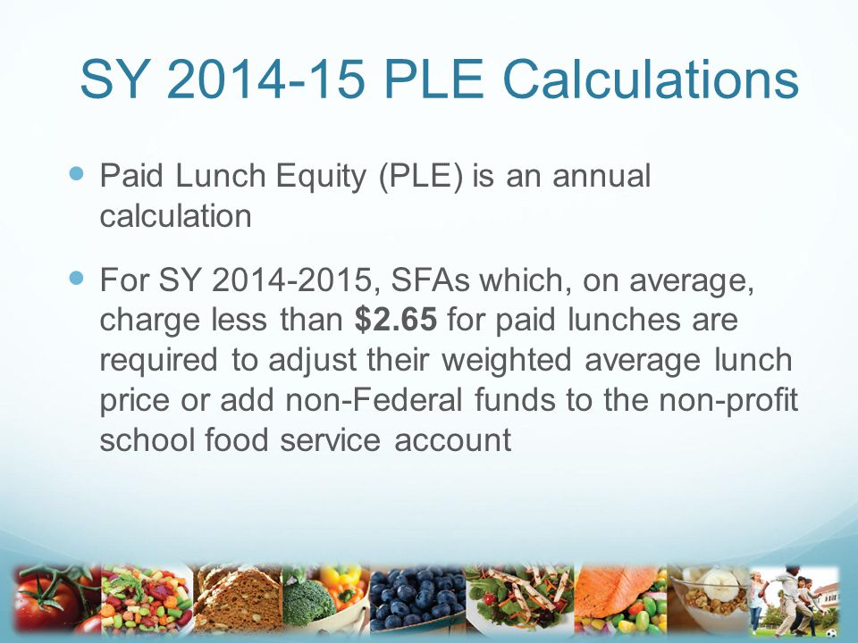 SY 2014-15 PLE Calculations Paid Lunch Equity (PLE) is an annual calculation For SY 2014-2015, SFAs which, on average, charge less than $2.65 for paid lunches are required to adjust their weighted average lunch price or add non-Federal funds to the non-profit school food service account 9