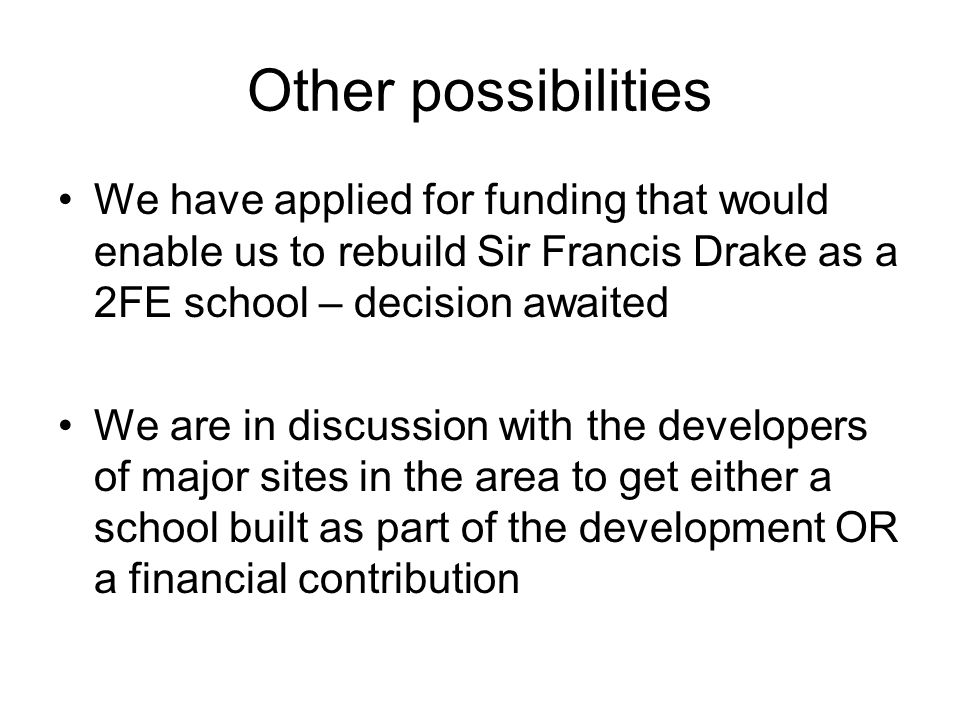 Other possibilities We have applied for funding that would enable us to rebuild Sir Francis Drake as a 2FE school – decision awaited We are in discussion with the developers of major sites in the area to get either a school built as part of the development OR a financial contribution