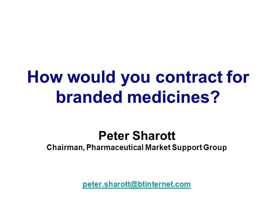 How would you contract for branded medicines? Peter Sharott Chairman, Pharmaceutical Market Support Group peter.sharott@btinternet.com