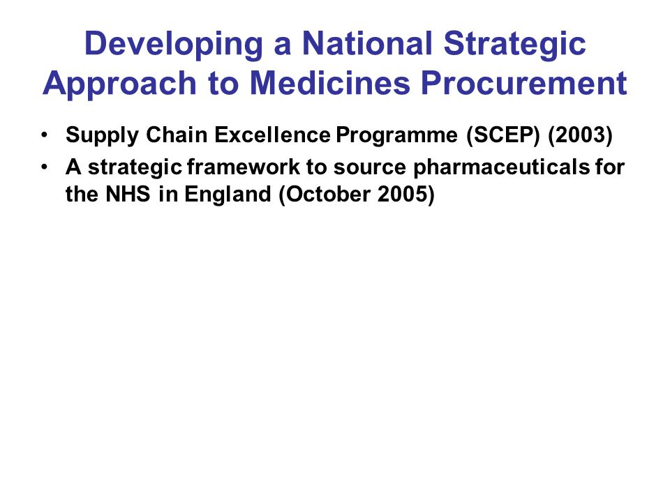 Developing a National Strategic Approach to Medicines Procurement Supply Chain Excellence Programme (SCEP) (2003) A strategic framework to source phar