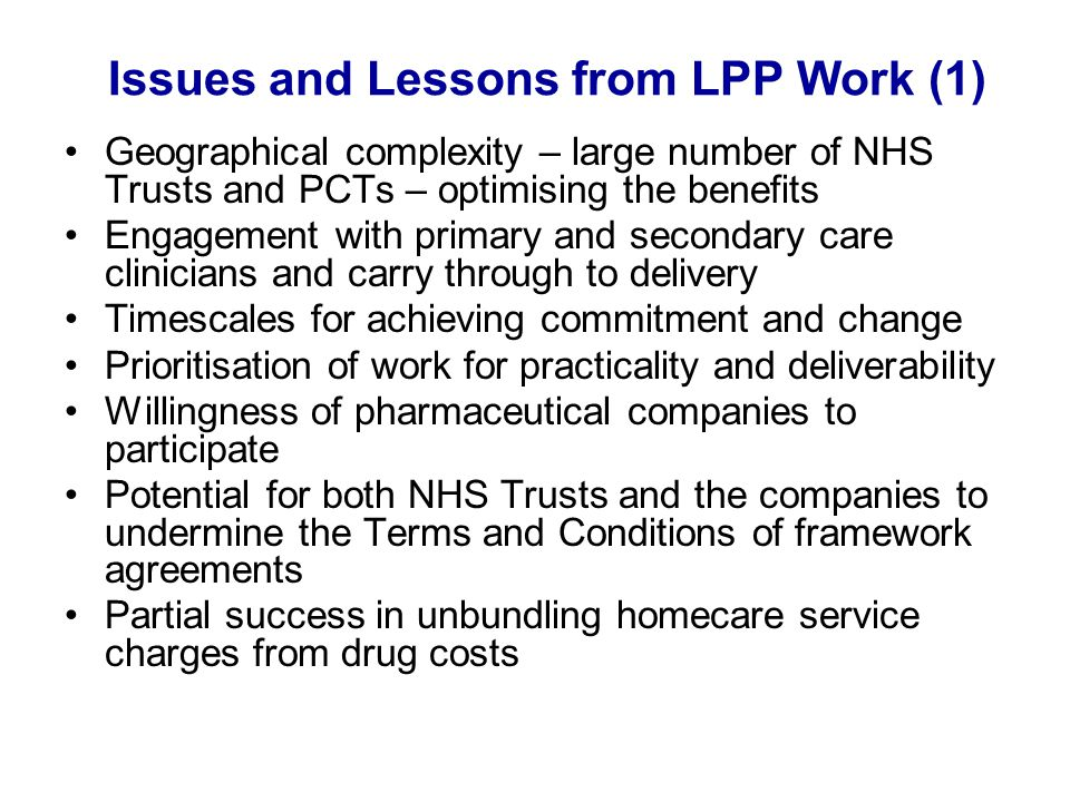 Issues and Lessons from LPP Work (1) Geographical complexity – large number of NHS Trusts and PCTs – optimising the benefits Engagement with primary a
