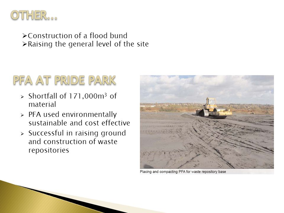  Shortfall of 171,000m 3 of material  PFA used environmentally sustainable and cost effective  Successful in raising ground and construction of waste repositories  Construction of a flood bund  Raising the general level of the site