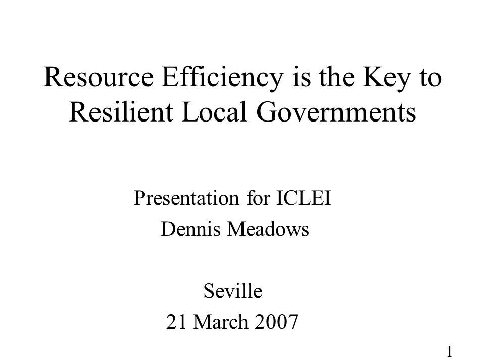 1 Resource Efficiency is the Key to Resilient Local Governments Presentation for ICLEI Dennis Meadows Seville 21 March 2007