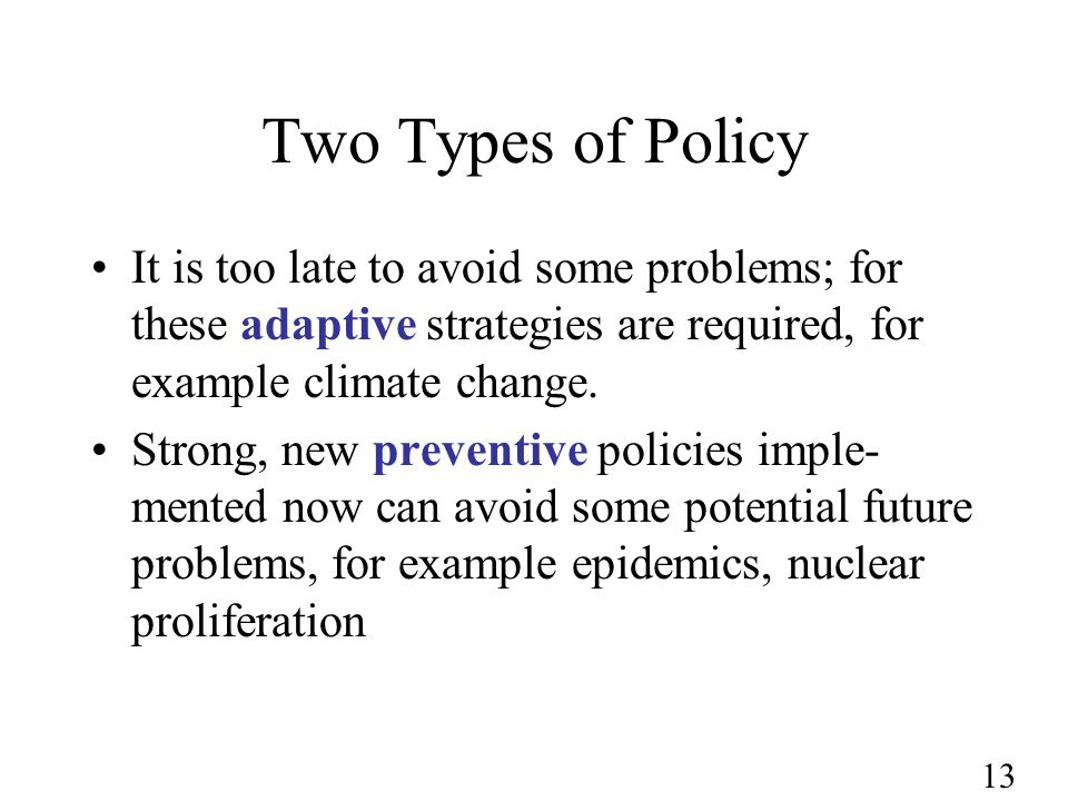 13 Two Types of Policy It is too late to avoid some problems; for these adaptive strategies are required, for example climate change. Strong, new prev
