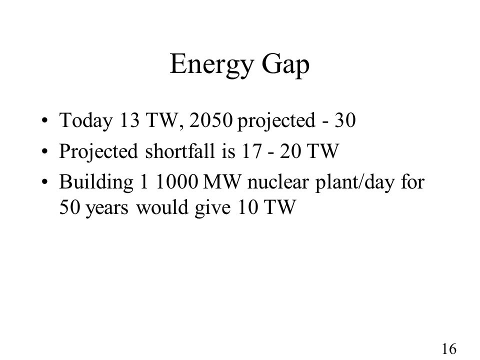 16 Energy Gap Today 13 TW, 2050 projected - 30 Projected shortfall is 17 - 20 TW Building 1 1000 MW nuclear plant/day for 50 years would give 10 TW