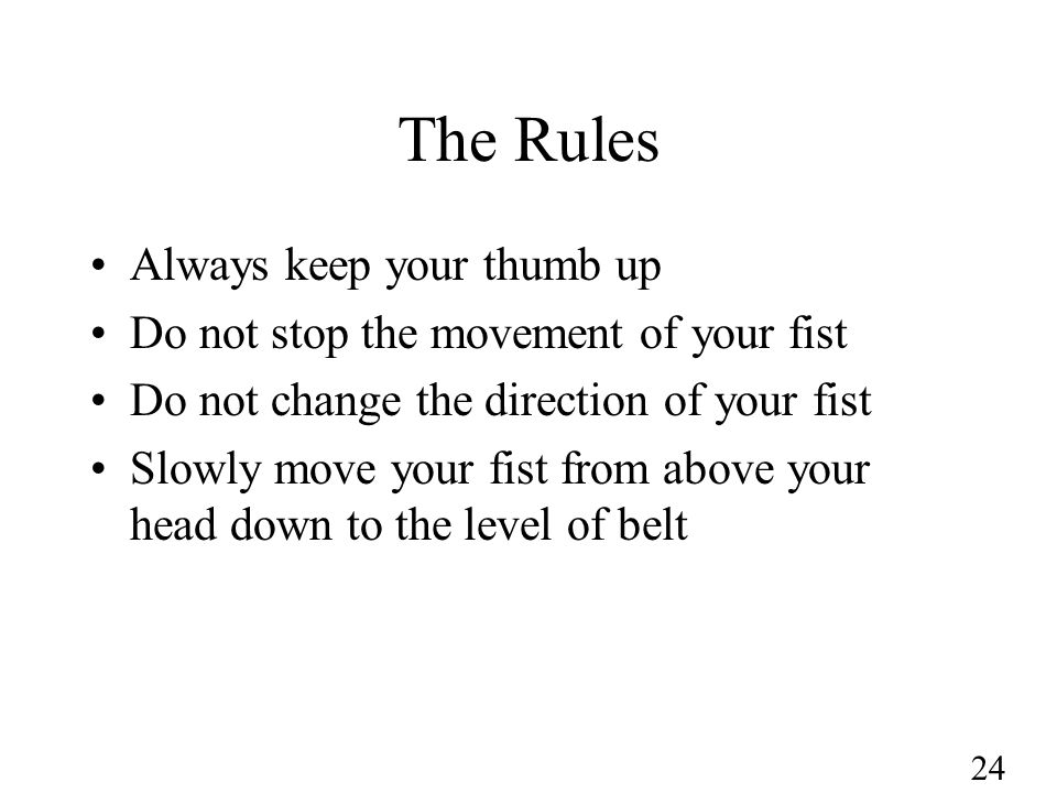 24 The Rules Always keep your thumb up Do not stop the movement of your fist Do not change the direction of your fist Slowly move your fist from above