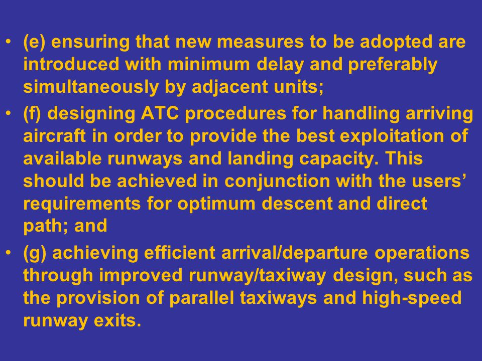 (e) ensuring that new measures to be adopted are introduced with minimum delay and preferably simultaneously by adjacent units; (f) designing ATC procedures for handling arriving aircraft in order to provide the best exploitation of available runways and landing capacity.