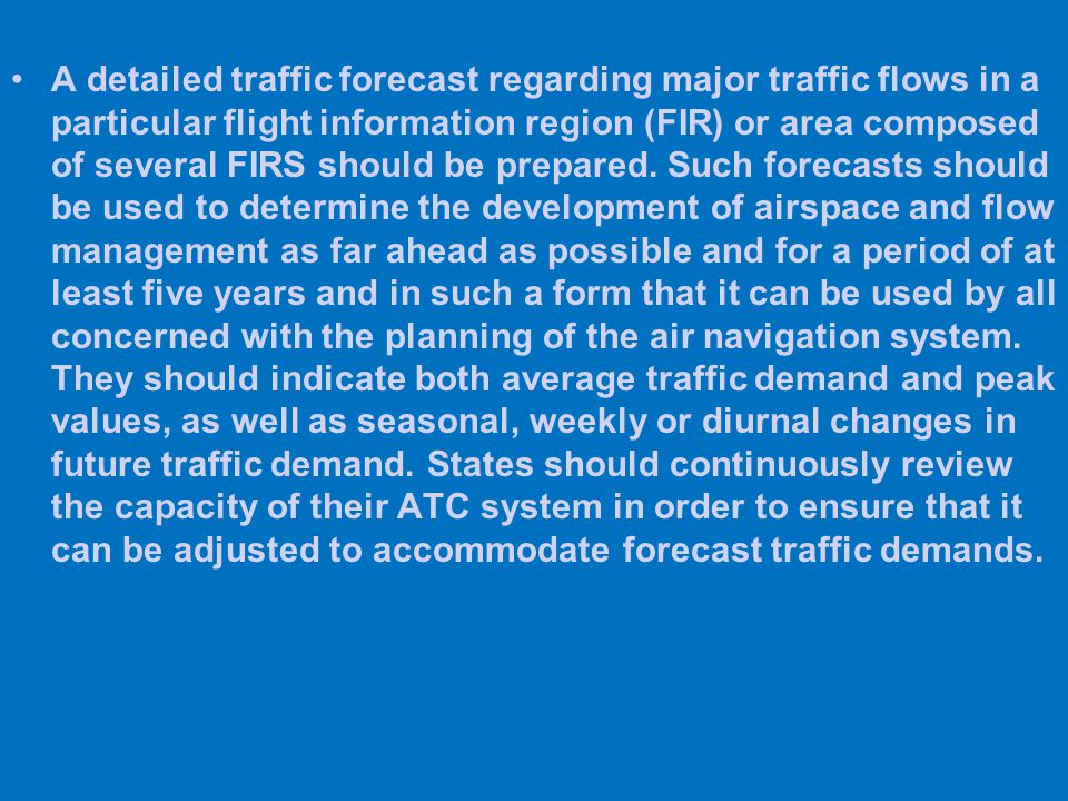 A detailed traffic forecast regarding major traffic flows in a particular flight information region (FIR) or area composed of several FIRS should be p