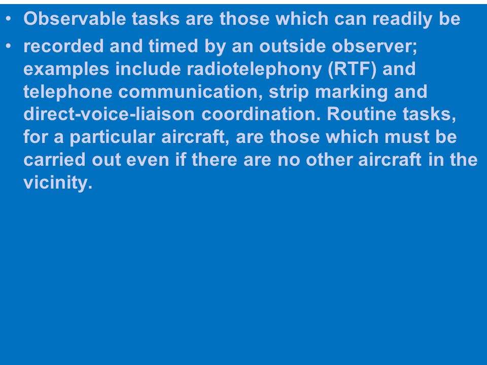 Observable tasks are those which can readily be recorded and timed by an outside observer; examples include radiotelephony (RTF) and telephone communication, strip marking and direct-voice-liaison coordination.