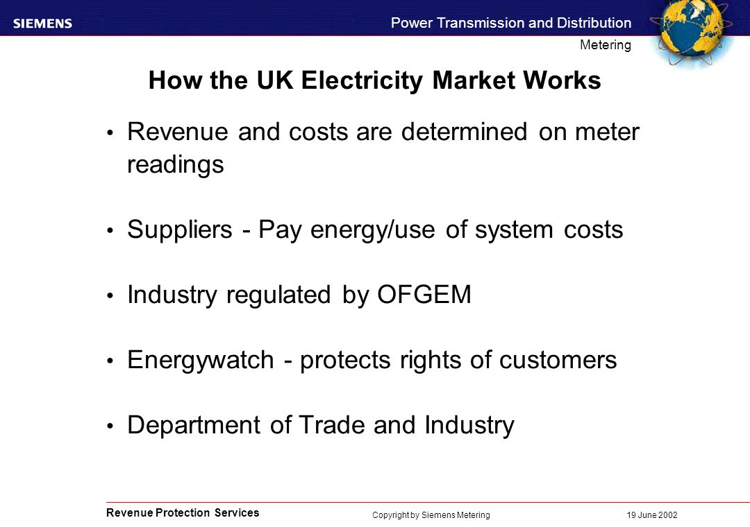 Revenue Protection Services Power Transmission and Distribution Metering 19 June 2002 Copyright by Siemens Metering How the UK Electricity Market Works Revenue and costs are determined on meter readings Suppliers - Pay energy/use of system costs Industry regulated by OFGEM Energywatch - protects rights of customers Department of Trade and Industry