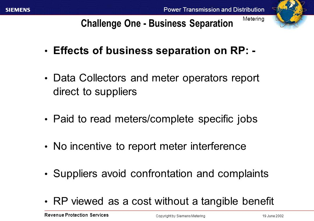 Revenue Protection Services Power Transmission and Distribution Metering 19 June 2002 Copyright by Siemens Metering Challenge One - Business Separation Effects of business separation on RP: - Data Collectors and meter operators report direct to suppliers Paid to read meters/complete specific jobs No incentive to report meter interference Suppliers avoid confrontation and complaints RP viewed as a cost without a tangible benefit