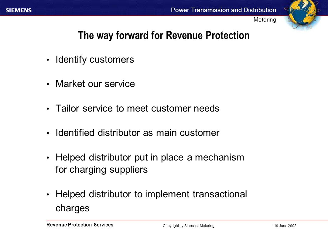 Revenue Protection Services Power Transmission and Distribution Metering 19 June 2002 Copyright by Siemens Metering The way forward for Revenue Protection Identify customers Market our service Tailor service to meet customer needs Identified distributor as main customer Helped distributor put in place a mechanism for charging suppliers Helped distributor to implement transactional charges
