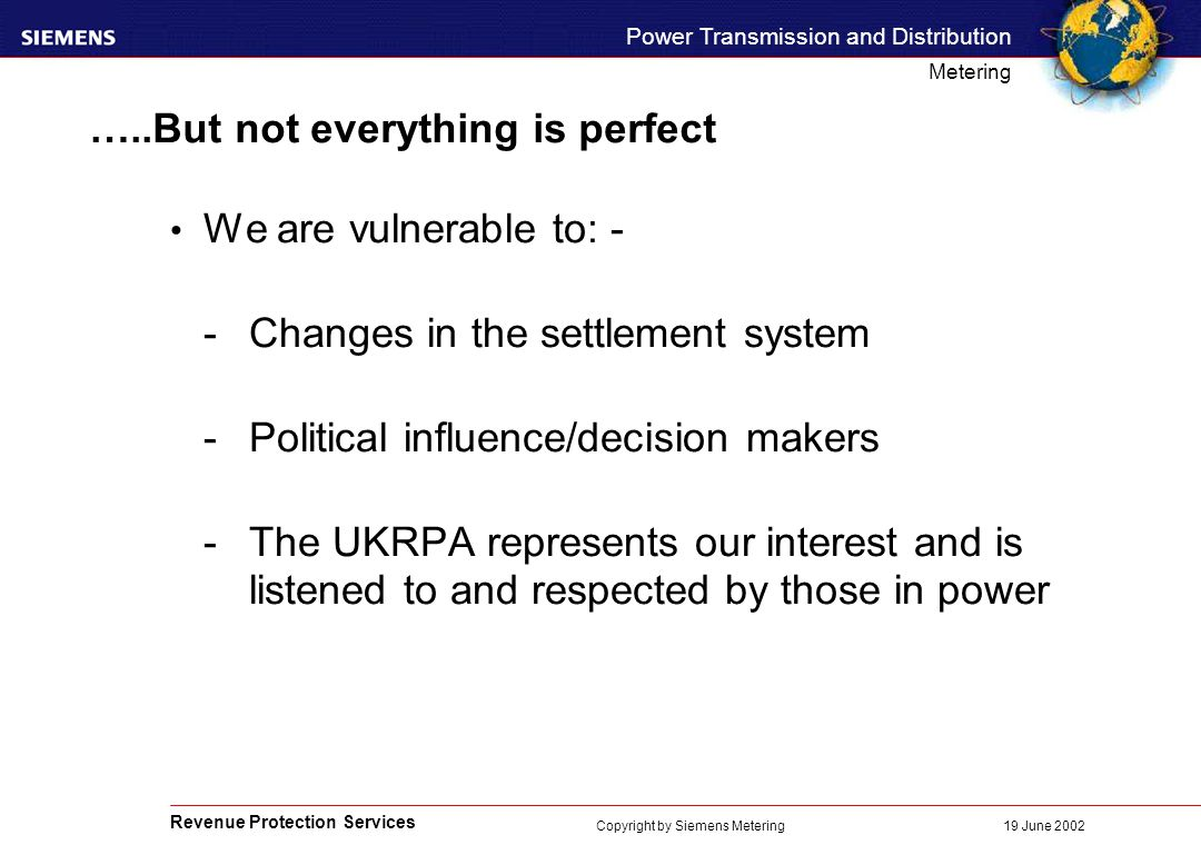 Revenue Protection Services Power Transmission and Distribution Metering 19 June 2002 Copyright by Siemens Metering …..But not everything is perfect We are vulnerable to: - -Changes in the settlement system -Political influence/decision makers -The UKRPA represents our interest and is listened to and respected by those in power