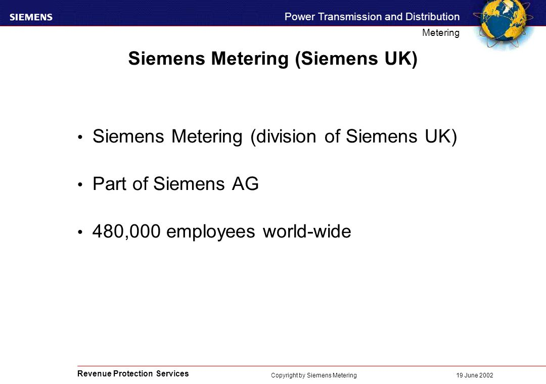 Revenue Protection Services Power Transmission and Distribution Metering 19 June 2002 Copyright by Siemens Metering Siemens Metering (Siemens UK) Siemens Metering (division of Siemens UK) Part of Siemens AG 480,000 employees world-wide