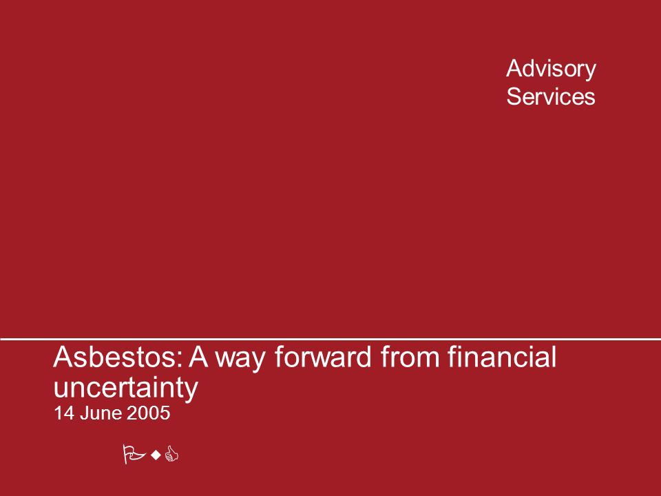 PwC Advisory Services Asbestos: A way forward from financial uncertainty 14 June 2005