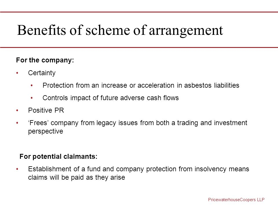 PricewaterhouseCoopers LLP Benefits of scheme of arrangement For the company: Certainty Protection from an increase or acceleration in asbestos liabilities Controls impact of future adverse cash flows Positive PR 'Frees' company from legacy issues from both a trading and investment perspective For potential claimants: Establishment of a fund and company protection from insolvency means claims will be paid as they arise