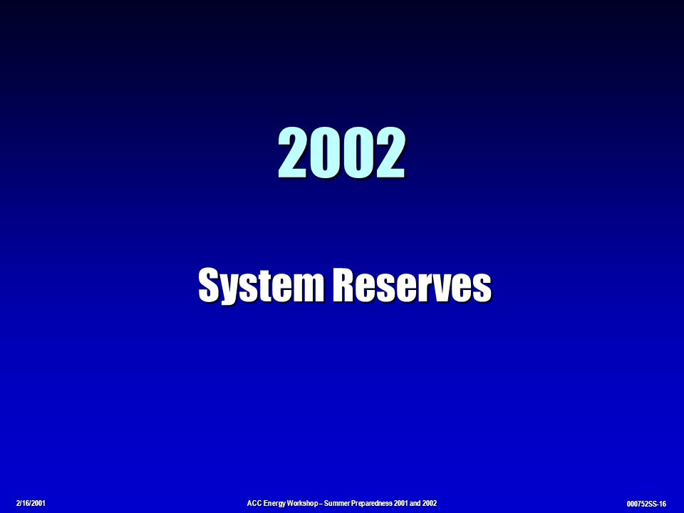 2/16/2001ACC Energy Workshop – Summer Preparedness 2001 and 2002 000752SS-16 2002 System Reserves